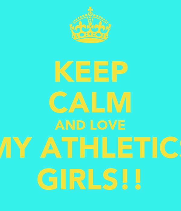 KEEP CALM AND LOVE MY ATHLETICS GIRLS!!