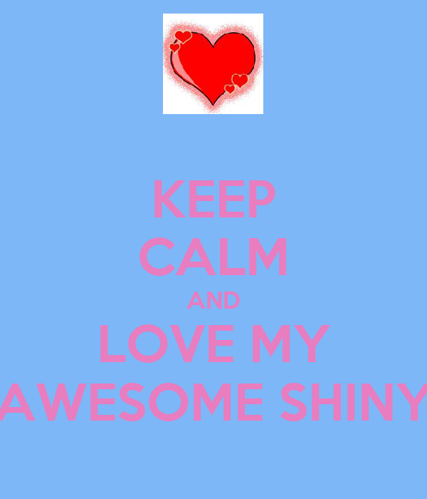 KEEP CALM AND LOVE MY AWESOME SHINY