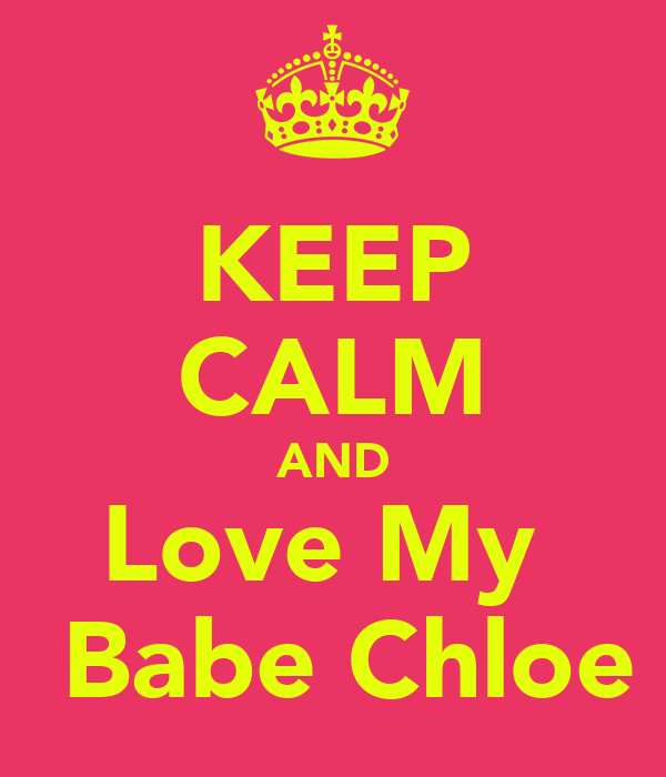 KEEP CALM AND Love My   Babe Chloe