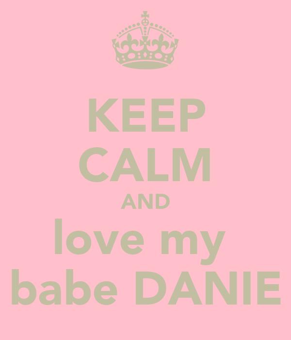 KEEP CALM AND love my  babe DANIE