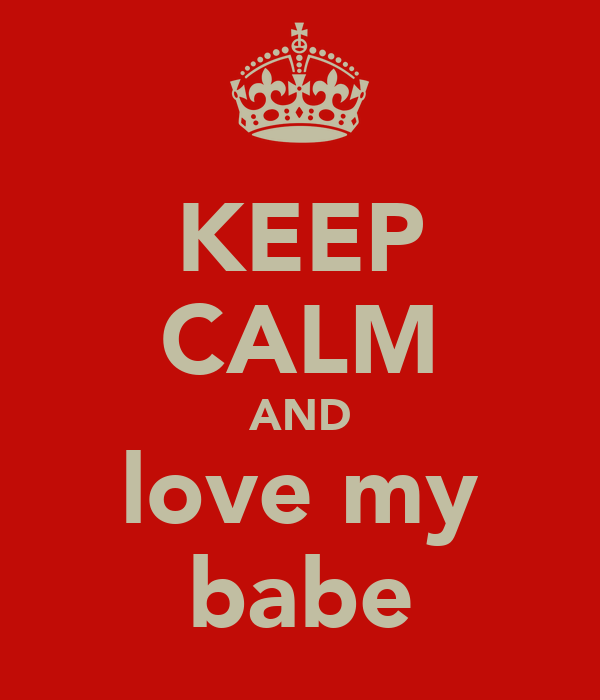 KEEP CALM AND love my babe