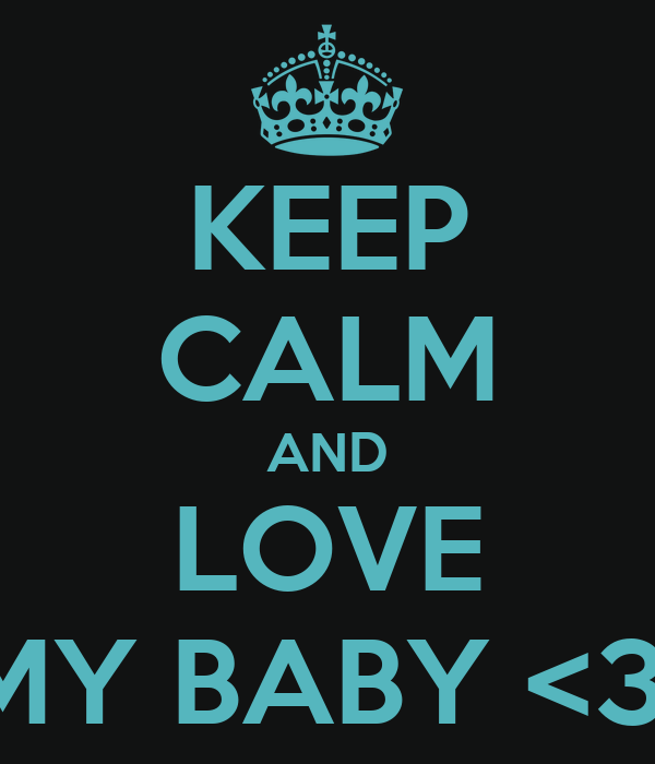 KEEP CALM AND LOVE MY BABY <3