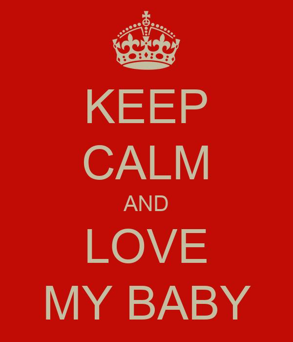 KEEP CALM AND LOVE MY BABY