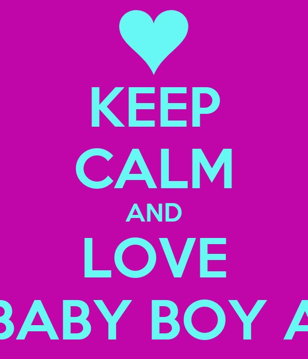 KEEP CALM AND LOVE MY BABY BOY ALEX