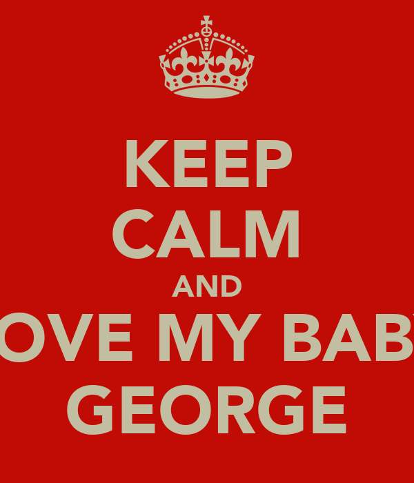 KEEP CALM AND LOVE MY BABY GEORGE
