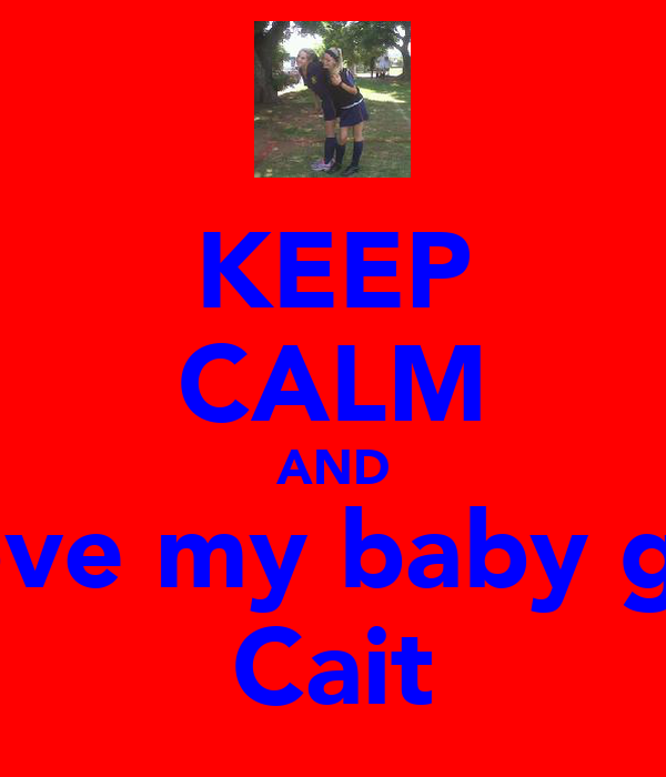 KEEP CALM AND Love my baby girl Cait