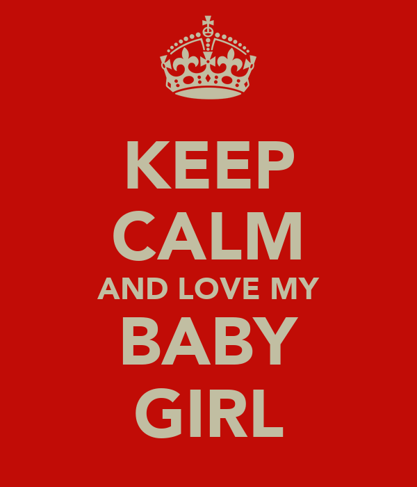 KEEP CALM AND LOVE MY BABY GIRL