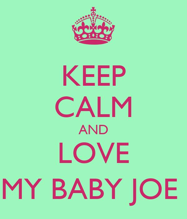 KEEP CALM AND LOVE MY BABY JOE