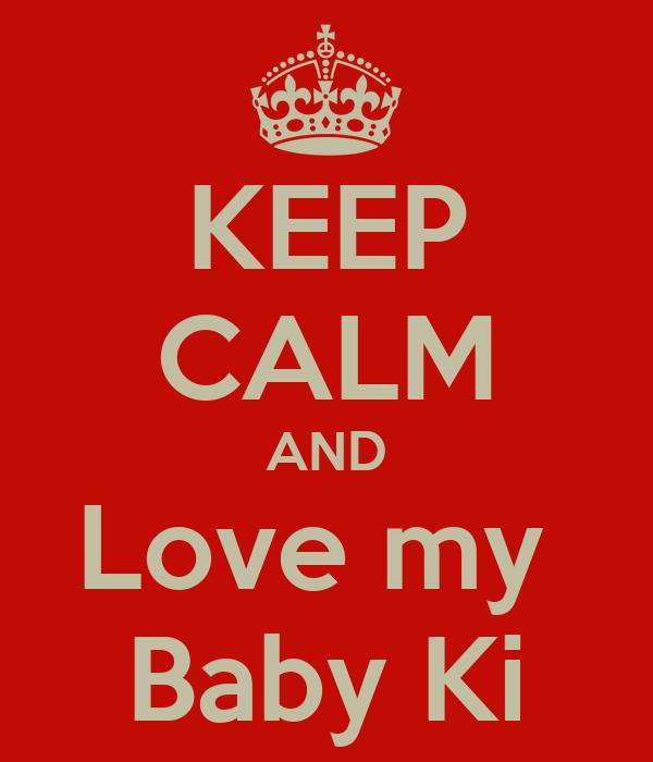 KEEP CALM AND Love my  Baby Ki