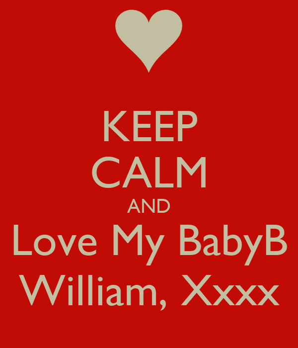 KEEP CALM AND Love My BabyB William, Xxxx