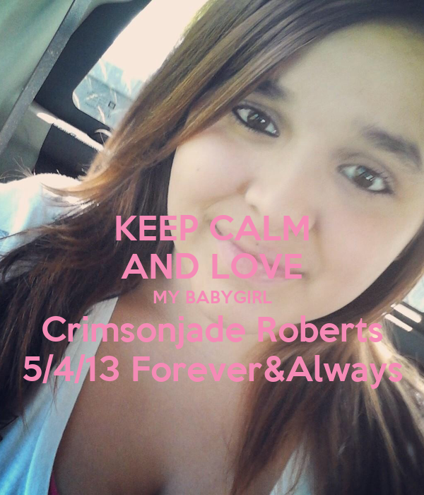 KEEP CALM AND LOVE MY BABYGIRL Crimsonjade Roberts 5/4/13 Forever&Always