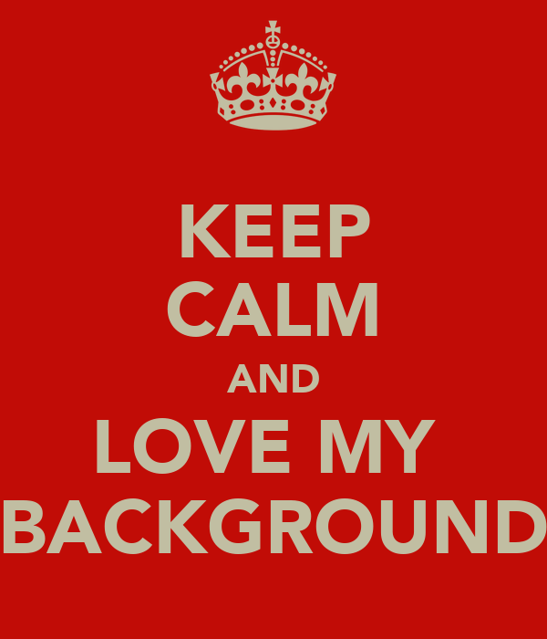 KEEP CALM AND LOVE MY  BACKGROUND