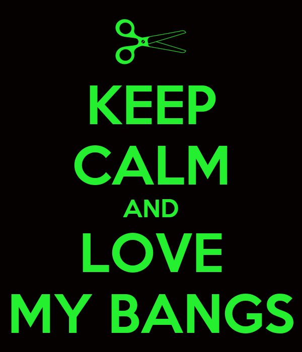 KEEP CALM AND LOVE MY BANGS