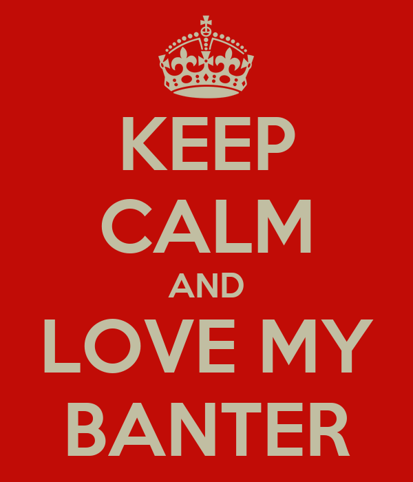 KEEP CALM AND LOVE MY BANTER