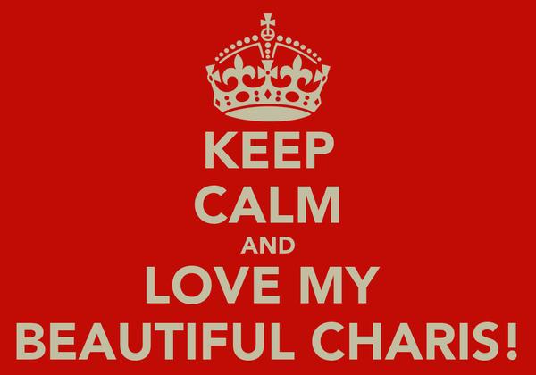 KEEP CALM AND LOVE MY  BEAUTIFUL CHARIS!