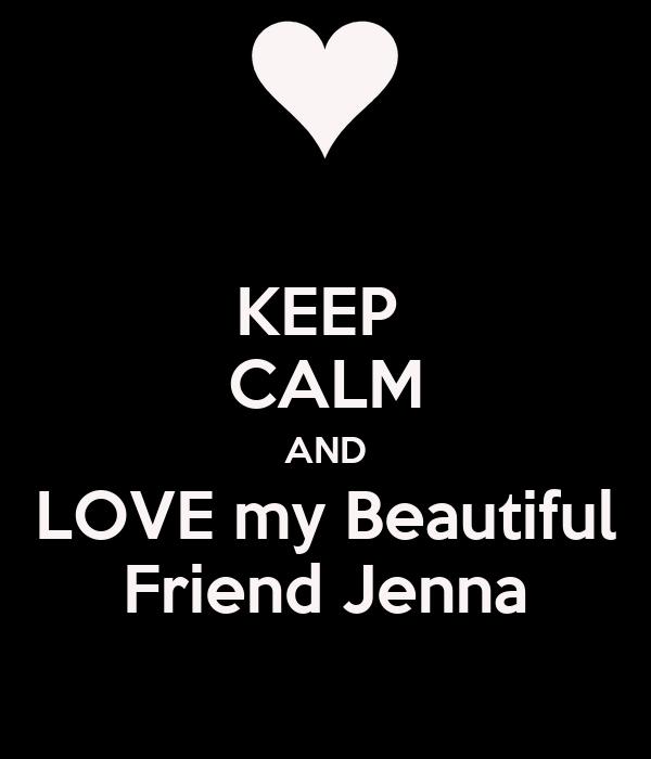 KEEP  CALM AND LOVE my Beautiful Friend Jenna