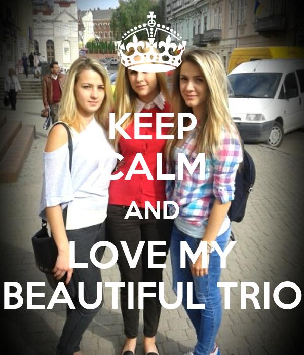 KEEP CALM AND LOVE MY BEAUTIFUL TRIO