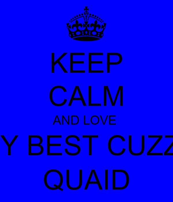 KEEP CALM AND LOVE  MY BEST CUZZII QUAID