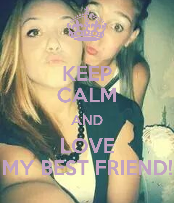 KEEP CALM AND LOVE MY BEST FRIEND!