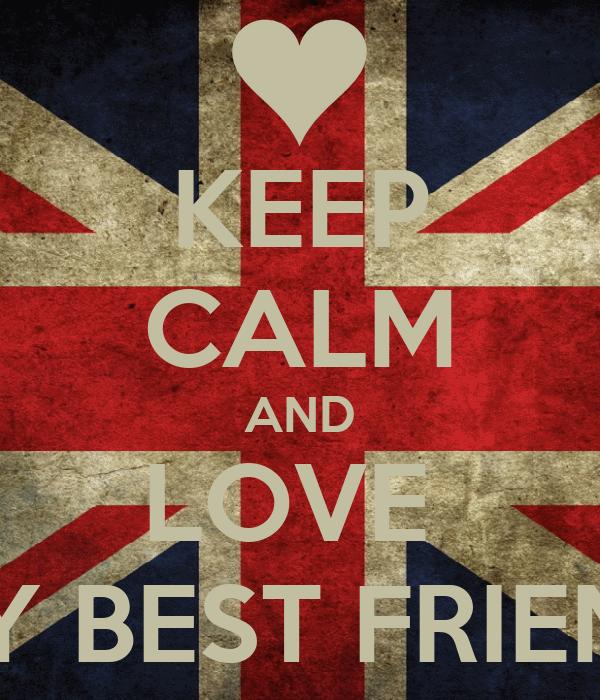 KEEP CALM AND LOVE  MY BEST FRIEND