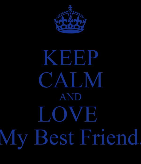 KEEP CALM AND LOVE  My Best Friend.