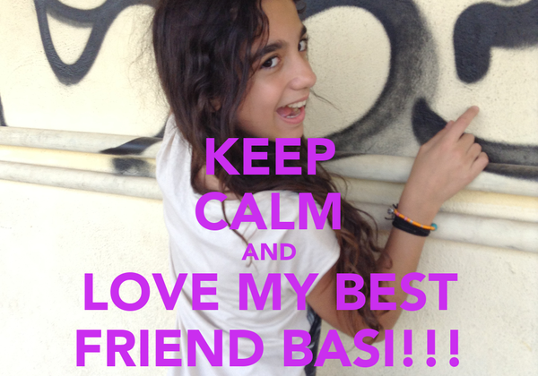 KEEP CALM AND LOVE MY BEST FRIEND BASI!!!