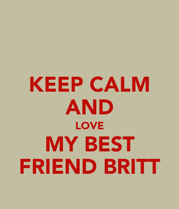 KEEP CALM AND LOVE MY BEST FRIEND BRITT