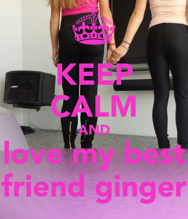 KEEP CALM AND love my best friend ginger
