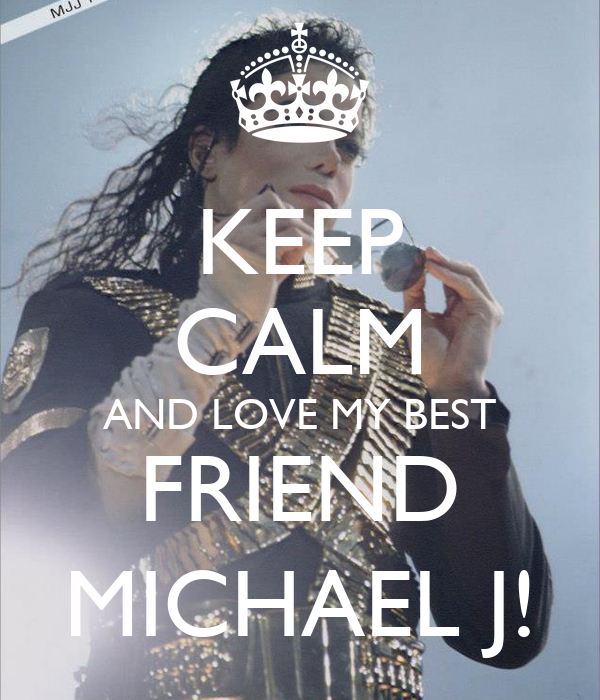 KEEP CALM AND LOVE MY BEST  FRIEND  MICHAEL J!