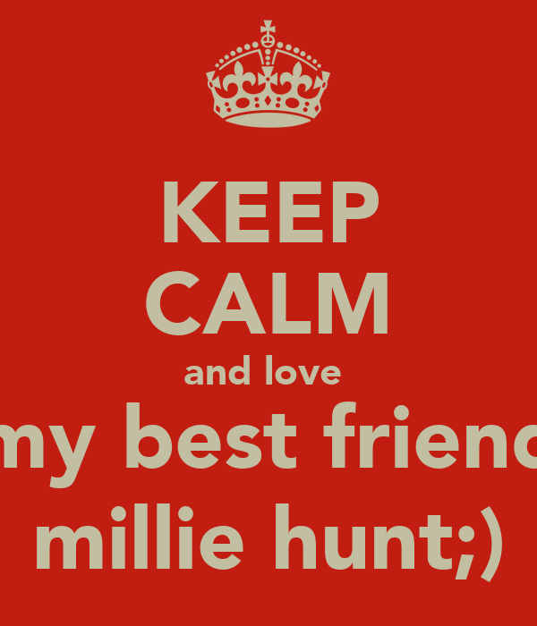 KEEP CALM and love  my best friend millie hunt;)