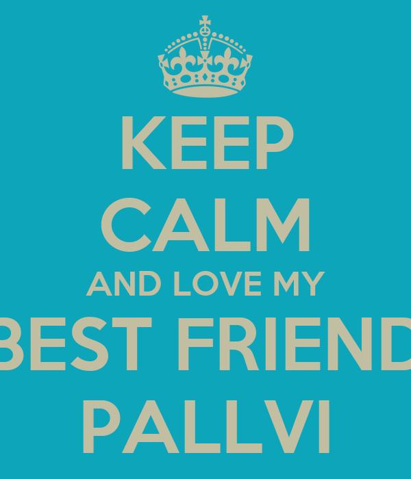 KEEP CALM AND LOVE MY BEST FRIEND PALLVI