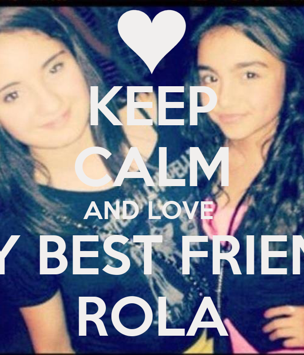 KEEP CALM AND LOVE  MY BEST FRIEND ROLA