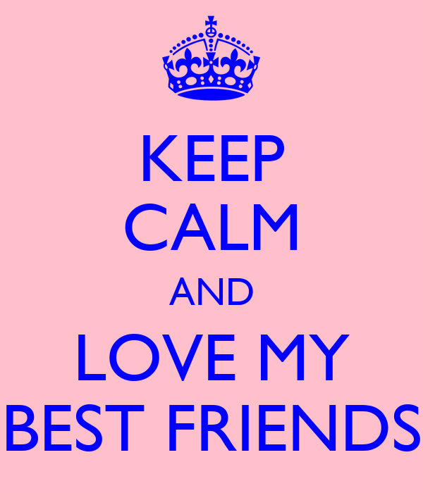 KEEP CALM AND LOVE MY BEST FRIENDS