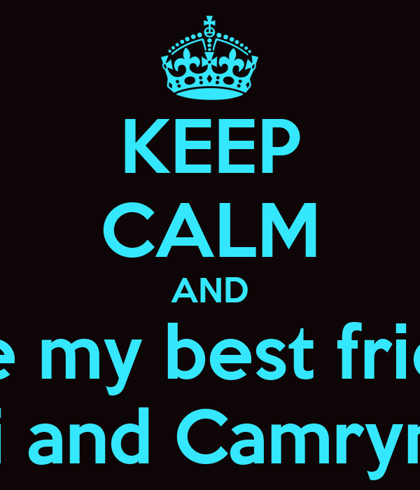 KEEP CALM AND Love my best friends Bri and Camrynn