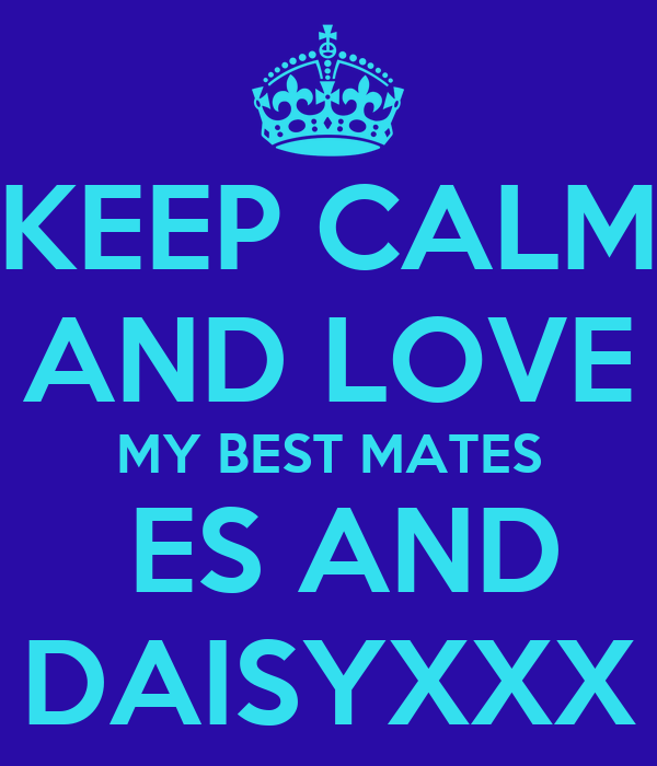 KEEP CALM AND LOVE MY BEST MATES  ES AND DAISYXXX