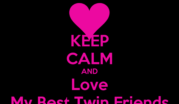KEEP CALM AND Love My Best Twin Friends