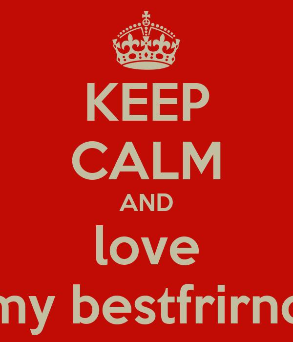 KEEP CALM AND love my bestfrirnd