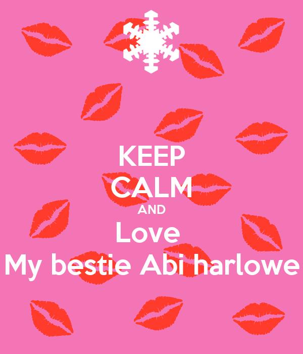 KEEP CALM AND Love  My bestie Abi harlowe