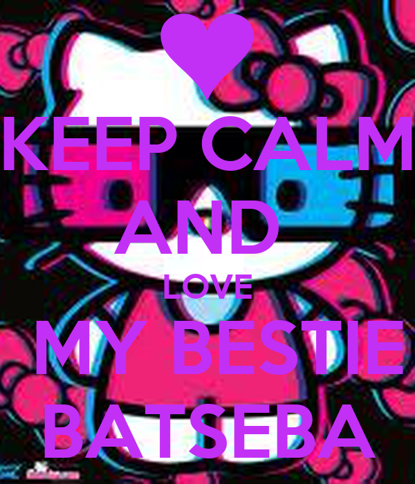 KEEP CALM AND  LOVE  MY BESTIE BATSEBA