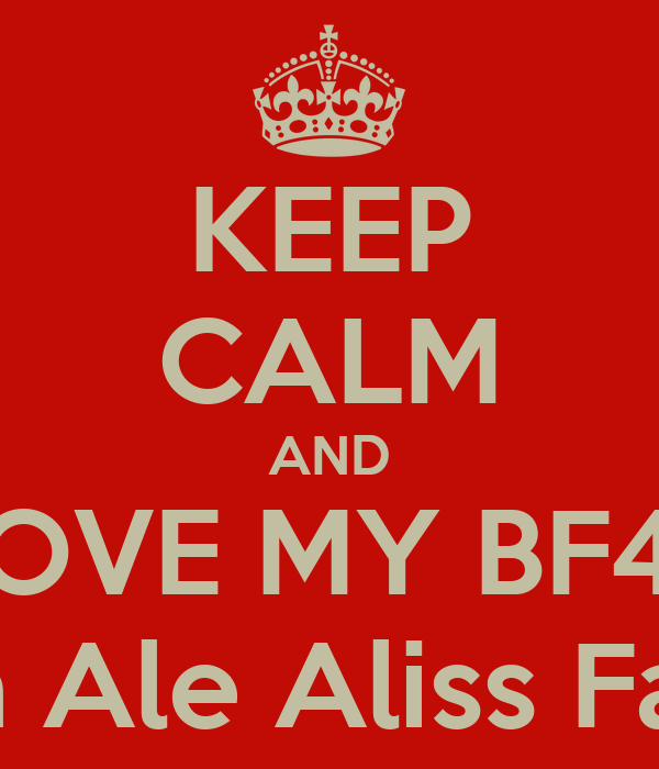 KEEP CALM AND LOVE MY BF4E Marisa Ale Aliss Fatii Gis