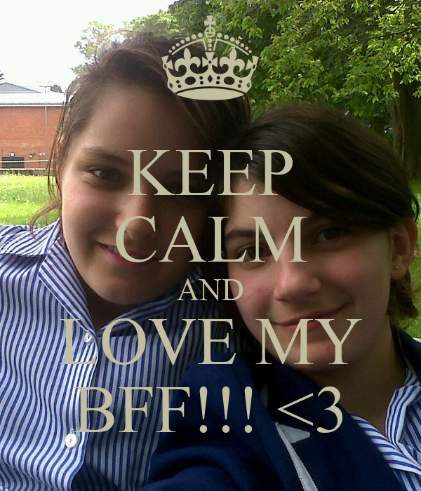 KEEP CALM AND LOVE MY BFF!!! <3