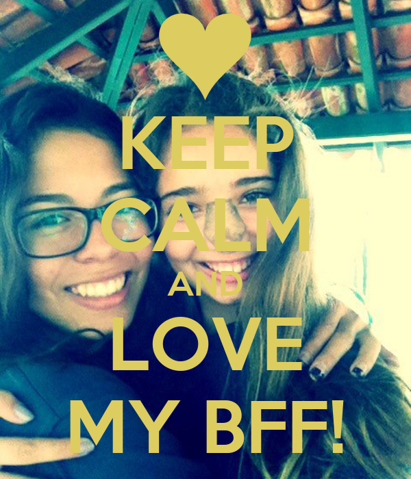 KEEP CALM AND LOVE MY BFF!