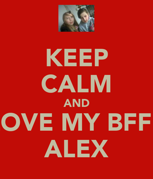 KEEP CALM AND LOVE MY BFF♥  ALEX