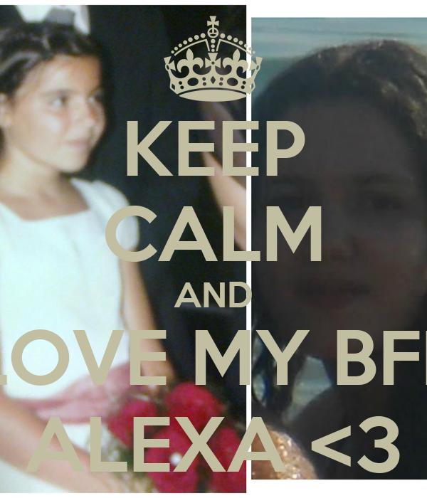 KEEP CALM AND LOVE MY BFF ALEXA <3