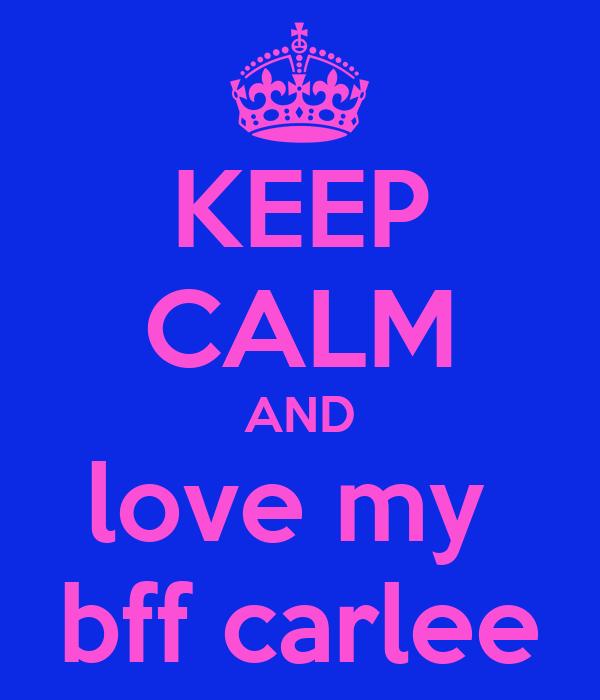 KEEP CALM AND love my  bff carlee