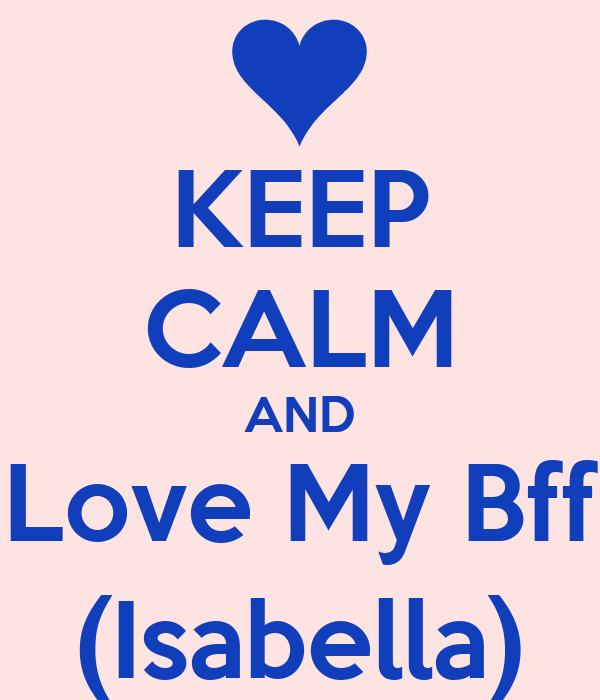 KEEP CALM AND Love My Bff (Isabella)