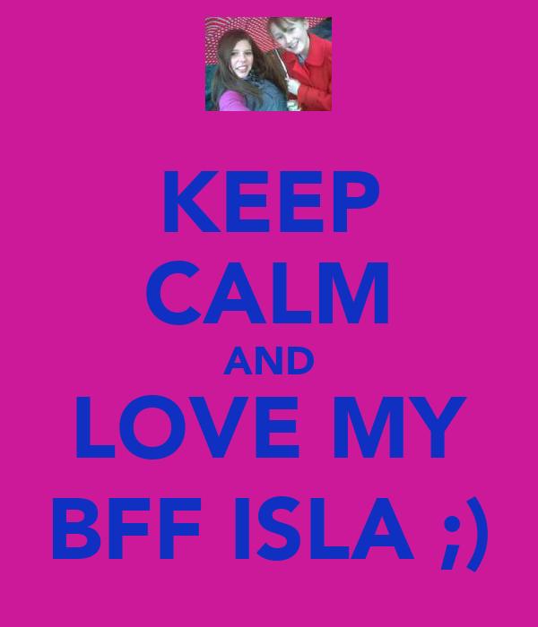 KEEP CALM AND LOVE MY BFF ISLA ;)