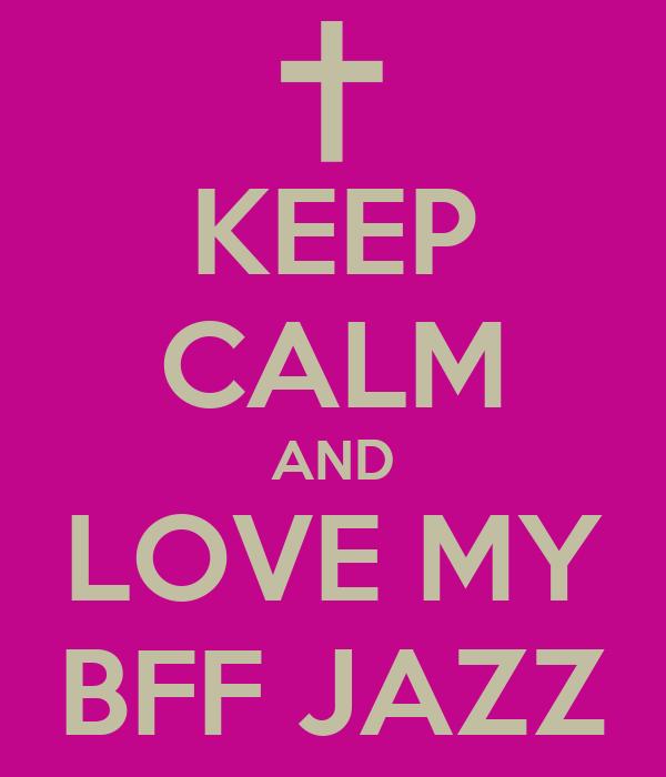 KEEP CALM AND LOVE MY BFF JAZZ