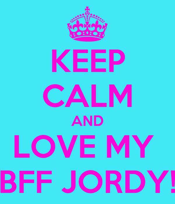 KEEP CALM AND LOVE MY  BFF JORDY!