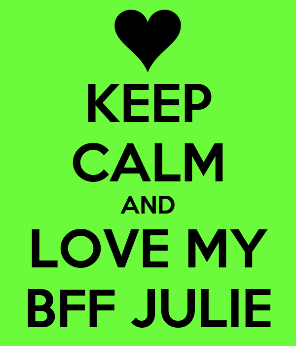 KEEP CALM AND LOVE MY BFF JULIE
